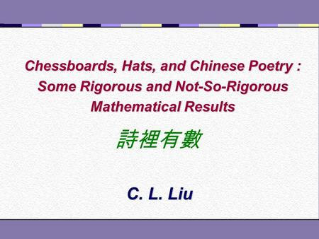 Chessboards, Hats, and Chinese Poetry : Some Rigorous and Not-So-Rigorous Mathematical Results C. L. Liu 詩裡有數.