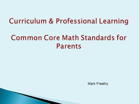 Mark Freathy. Give an overview of why the Common Core State Standards were created. How will the CCSS impact our instruction? How will the new standards.