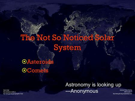 The Not So Noticed Solar System  Asteroids  Comets Astronomy is looking up ---Anonymous.