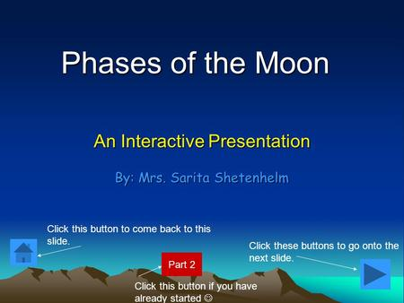 Phases of the Moon An Interactive Presentation By: Mrs. Sarita Shetenhelm Click these buttons to go onto the next slide. Click this button to come back.