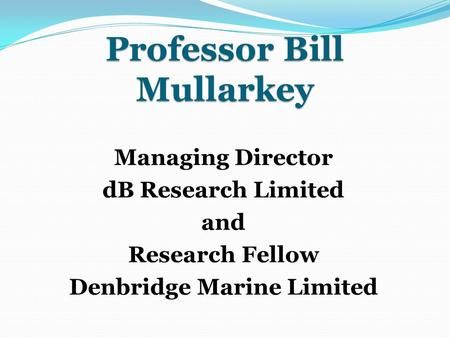 Professor Bill Mullarkey Managing Director dB Research Limited and Research Fellow Denbridge Marine Limited.