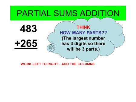 PARTIAL SUMS ADDITION 483 +265 THINK HOW MANY PARTS?? (The largest number has 3 digits so there will be 3 parts.) WORK LEFT TO RIGHT…ADD THE COLUMNS.