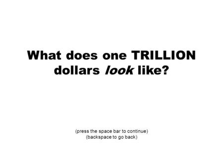 What does one TRILLION dollars look like? (press the space bar to continue) (backspace to go back)