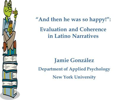 """And then he was so happy!"": Evaluation and Coherence in Latino Narratives Jamie González Department of Applied Psychology New York University."