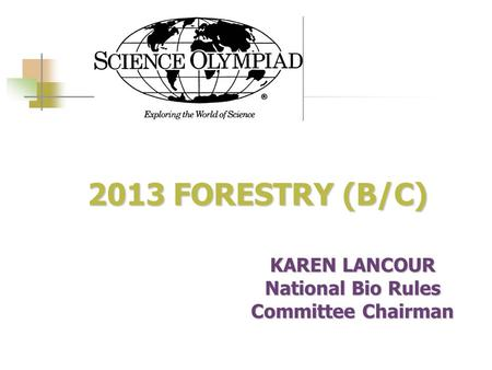 2013 FORESTRY (B/C) 2013 FORESTRY (B/C) KAREN LANCOUR National Bio Rules Committee Chairman.