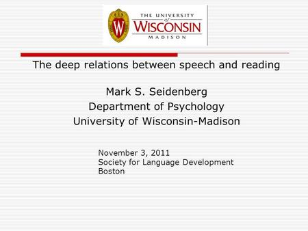 The deep relations between speech and reading Mark S. Seidenberg Department of Psychology University of Wisconsin-Madison November 3, 2011 Society for.