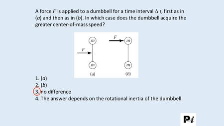 A force F is applied to a dumbbell for a time interval  t, first as in (a) and then as in (b). In which case does the dumbbell acquire the greater center-of-mass.