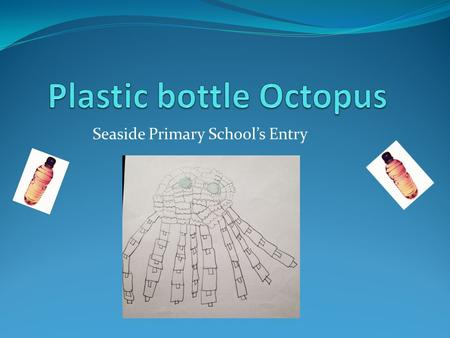 Seaside Primary School's Entry. What is the purpose of our sculpture? The purpose of our octopus is to make people notice that wasting plastic is dangerous.
