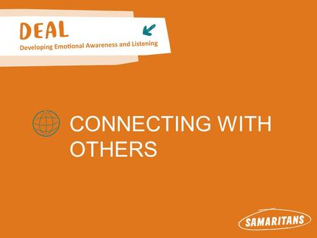 CONNECTING WITH OTHERS. Connecting with others About Samaritans Samaritans is available round the clock, every single day of the year, for anyone who.