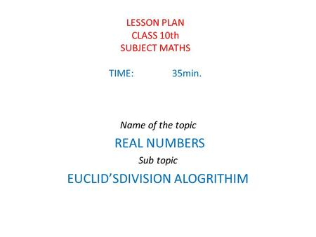 LESSON PLAN CLASS 10th SUBJECT MATHS TIME:35min. Name of the topic REAL NUMBERS Sub topic EUCLID'SDIVISION ALOGRITHIM.