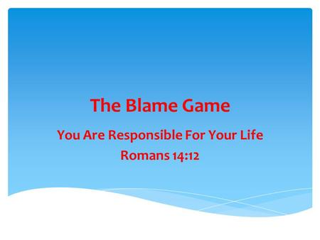 The Blame Game You Are Responsible For Your Life Romans 14:12.