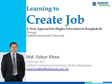 Learning to Create Job A New Approach to Higher Education in Bangladesh Through Daffodil International University Md. Sabur Khan Chairman, BoT, Daffodil.