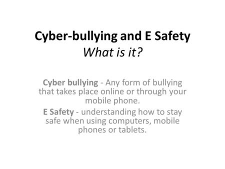 Cyber-bullying and E Safety What is it? Cyber bullying - Any form of bullying that takes place online or through your mobile phone. E Safety - understanding.