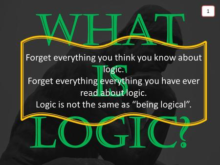 What is Logic? Forget everything you think you know about logic. Forget everything everything you have ever read about logic. Logic is not the same as.