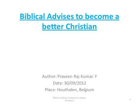 Biblical Advises to become a better Christian Author: Praveen Raj Kumar. Y Date: 30/09/2012 Place: Houthalen, Belgium 1 Biblical Advises to become a better.