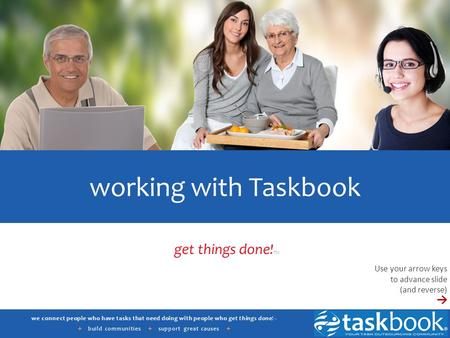 We connect people who have tasks that need doing with people who get things done! ™ + build communities + support great causes + working with Taskbook.