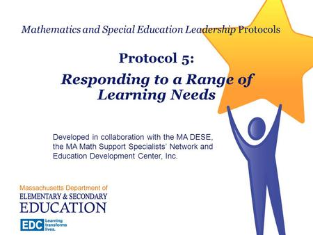 Mathematics and Special Education Leadership Protocols Protocol 5: Responding to a Range of Learning Needs Developed in collaboration with the MA DESE,