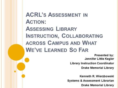 ACRL' S A SSESSMENT IN A CTION : A SSESSING L IBRARY I NSTRUCTION, C OLLABORATING ACROSS C AMPUS AND W HAT W E ' VE L EARNED S O F AR Presented by: Jennifer.