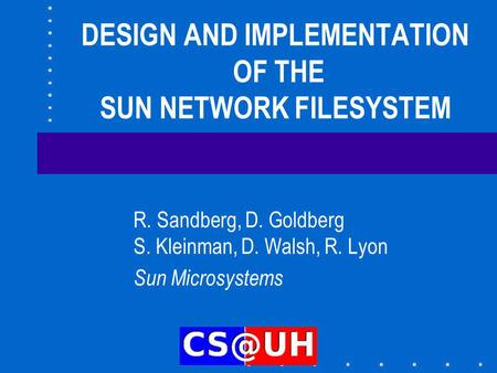 DESIGN AND IMPLEMENTATION OF THE SUN NETWORK FILESYSTEM R. Sandberg, D. Goldberg S. Kleinman, D. Walsh, R. Lyon Sun Microsystems.