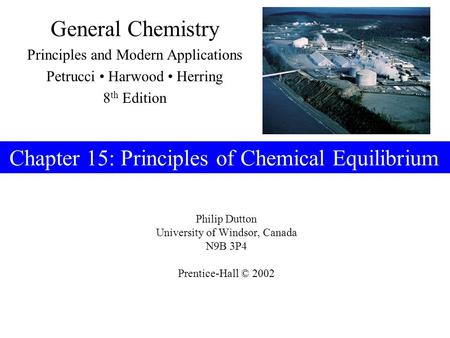 Philip Dutton University of Windsor, Canada N9B 3P4 Prentice-Hall © 2002 General Chemistry Principles and Modern Applications Petrucci Harwood Herring.