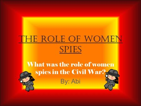 What was the role of women spies in the Civil War? By: Abi