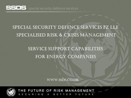 SPECIAL SECURITY DEFENCE SERVICES FZ LLE Specialised Risk & CRISIS Management Service support capabilities For energy companies WWW.SSDS.CO.UK.