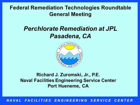 N A V A L F A C I L I T I E S E N G I N E E R I N G S E R V I C E C E N T E R Richard J. Zuromski, Jr., P.E. Naval Facilities Engineering Service Center.