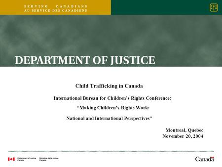 S E R V I N G C A N A D I A N S A U S E R V I C E D E S C A N A D I E N S Child Trafficking in Canada International Bureau for Children's Rights Conference: