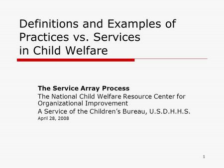 1 Definitions and Examples of Practices vs. Services in Child Welfare The Service Array Process The National Child Welfare Resource Center for Organizational.
