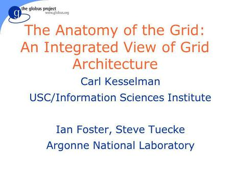 The Anatomy of the Grid: An Integrated View of Grid Architecture Carl Kesselman USC/Information Sciences Institute Ian Foster, Steve Tuecke Argonne National.