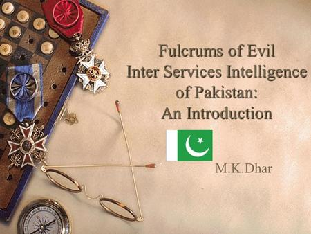 Fulcrums of Evil Inter Services Intelligence of Pakistan: An Introduction M.K.Dhar.