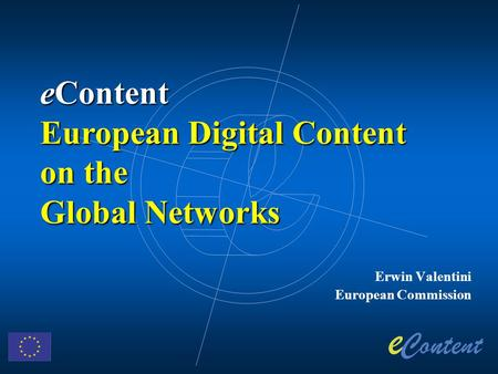 Erwin Valentini European Commission eContent European Digital Content on the Global Networks.