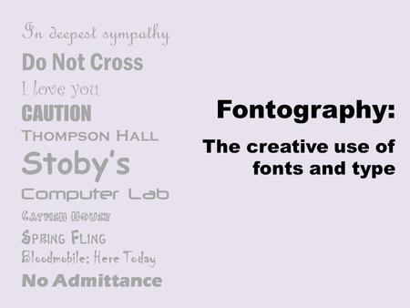 Fontography: The creative use of fonts and type In deepest sympathy Do Not Cross I love you CAUTION Thompson Hall Stoby's Computer Lab Catfish House Spring.