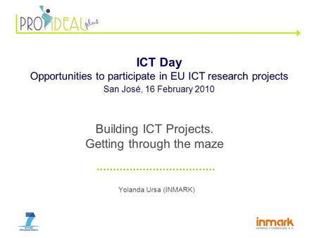 Yolanda Ursa (INMARK) ICT Day Opportunities to participate in EU ICT research projects San José, 16 February 2010 Building ICT Projects. Getting through.