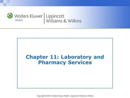 Copyright © 2012 Wolters Kluwer Health | Lippincott Williams & Wilkins Chapter 11: Laboratory and Pharmacy Services.