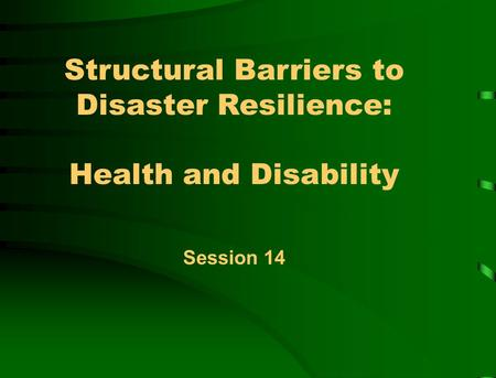 Structural Barriers to Disaster Resilience: Health and Disability Session 14.