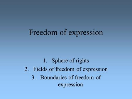 Freedom of expression 1.Sphere of rights 2.Fields of freedom of expression 3.Boundaries of freedom of expression.