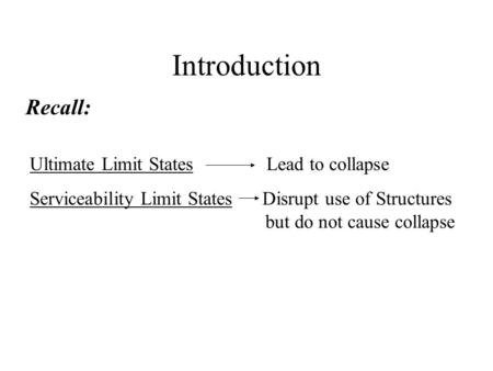 Introduction Ultimate Limit States Lead to collapse Serviceability Limit States Disrupt use of Structures but do not cause collapse Recall: