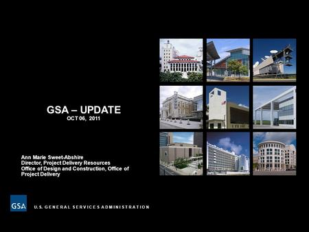 U. S. G E N E R A L S E R V I C E S A D M I N I S T R A T I O N GSA – UPDATE OCT 06, 2011 Ann Marie Sweet-Abshire Director, Project Delivery Resources.