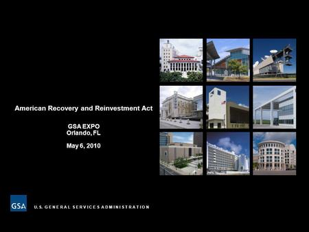 U. S. G E N E R A L S E R V I C E S A D M I N I S T R A T I O N American Recovery and Reinvestment Act GSA EXPO Orlando, FL May 6, 2010.