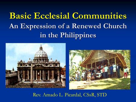 Basic Ecclesial Communities An Expression <strong>of</strong> a Renewed Church in the Philippines Rev. Amado L. Picardal, CSsR, STD.