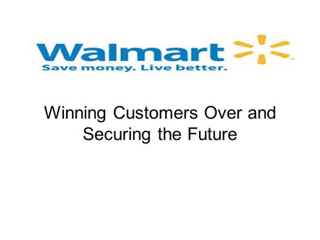 Wal-Mart Stores Inc. Winning Customers Over and Securing the Future.