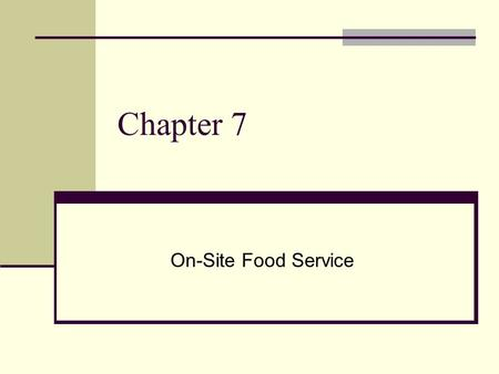 "Chapter 7 On-Site Food Service. ON-SITE FOOD SERVICE On-Site food service is defined as ""operations where food is served outside of the home but where."