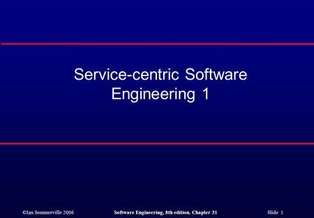 ©Ian Sommerville 2006Software Engineering, 8th edition. Chapter 31 Slide 1 Service-centric Software Engineering 1.