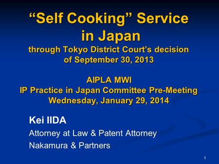 "1 ""Self Cooking"" Service in Japan through Tokyo District Court's decision of September 30, 2013 AIPLA MWI IP Practice in Japan Committee Pre-Meeting Wednesday,"