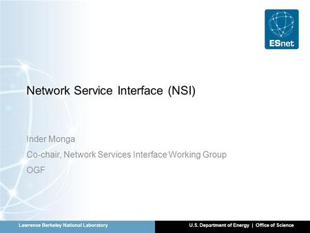 Lawrence Berkeley National LaboratoryU.S. Department of Energy | Office of Science Network Service Interface (NSI) Inder Monga Co-chair, Network Services.