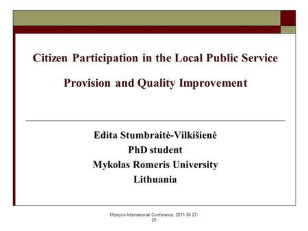 Moscow International Conference, 2011 06 27- 29 Citizen Participation in the Local Public Service Provision and Quality Improvement Edita Stumbraitė-Vilkišienė.