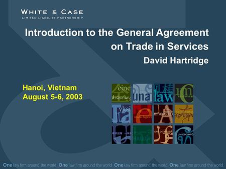 One law firm around the world One law firm around the world Introduction to the General Agreement on Trade in Services David Hartridge Hanoi, Vietnam August.