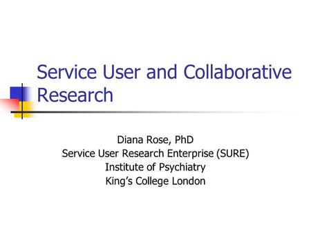 Service User and Collaborative Research Diana Rose, PhD Service User Research Enterprise (SURE) Institute of Psychiatry King's College London.