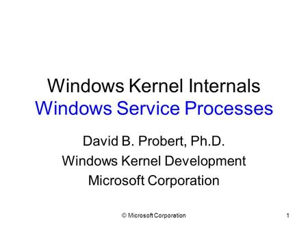 © Microsoft Corporation1 Windows Kernel Internals Windows Service Processes David B. Probert, Ph.D. Windows Kernel Development Microsoft Corporation.